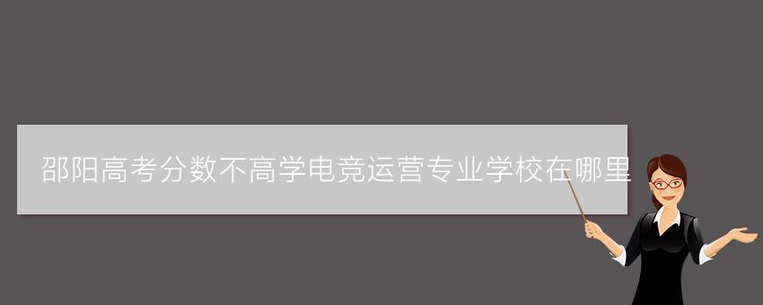 邵阳高考分数不高学电竞运营专业学校在哪里