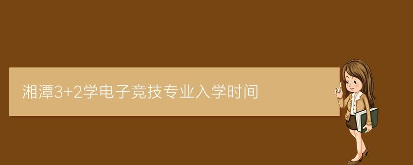 湘潭3+2学电子竞技专业入学时间