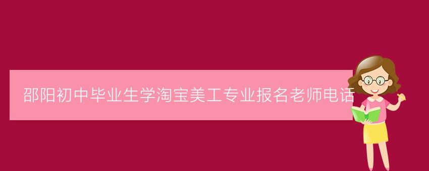 邵阳初中毕业生学淘宝美工专业报名老师电话