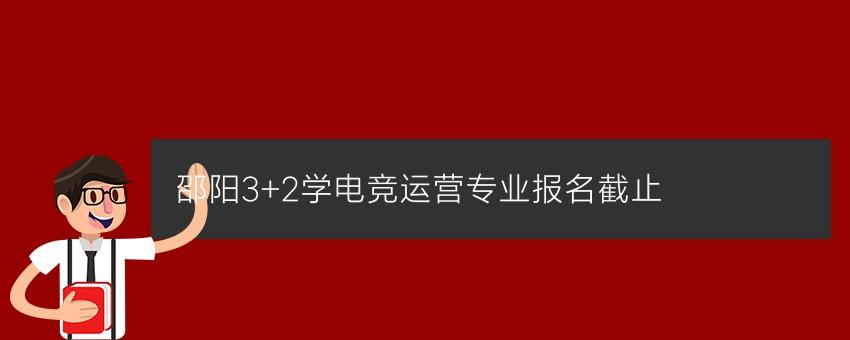 邵阳3+2学电竞运营专业报名截止