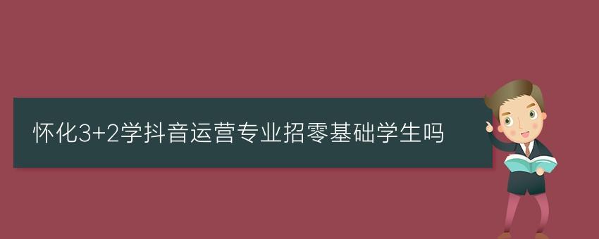 怀化3+2学抖音运营专业招零基础学生吗