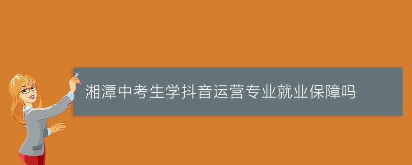 湘潭中考生学抖音运营专业就业保障吗