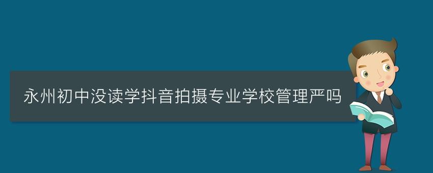 永州初中没读学抖音拍摄专业学校管理严吗