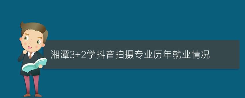 湘潭3+2学抖音拍摄专业历年就业情况