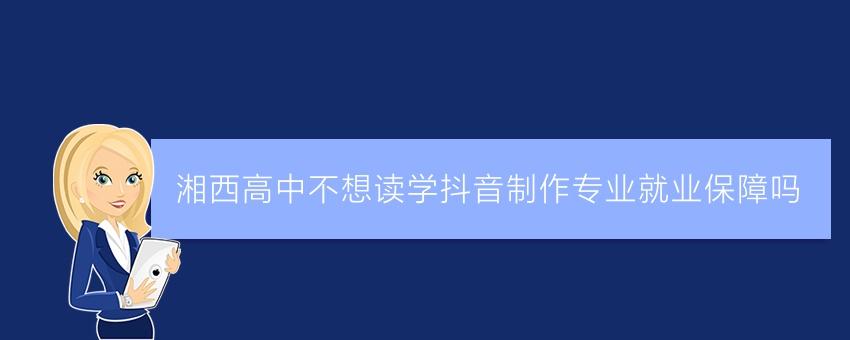 湘西高中不想读学抖音制作专业就业保障吗
