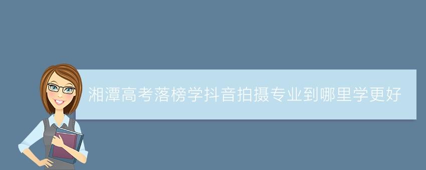 湘潭高考落榜学抖音拍摄专业到哪里学更好