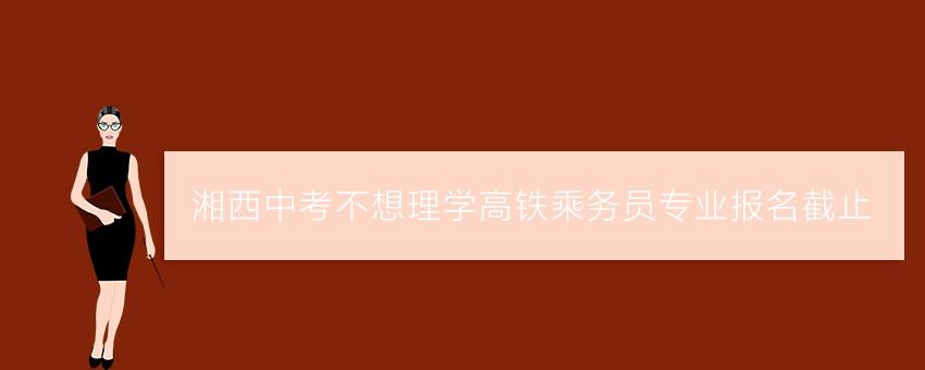 湘西中考不想理学高铁乘务员专业报名截止