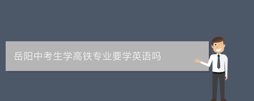 岳阳中考生学高铁专业要学英语吗