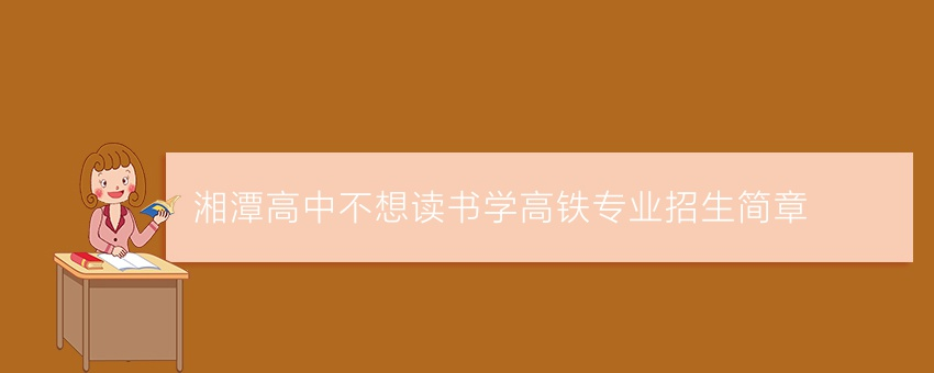 湘潭高中不想读书学高铁专业招生简章