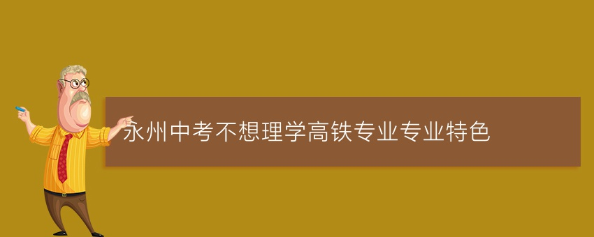 永州中考不想理学高铁专业专业特色