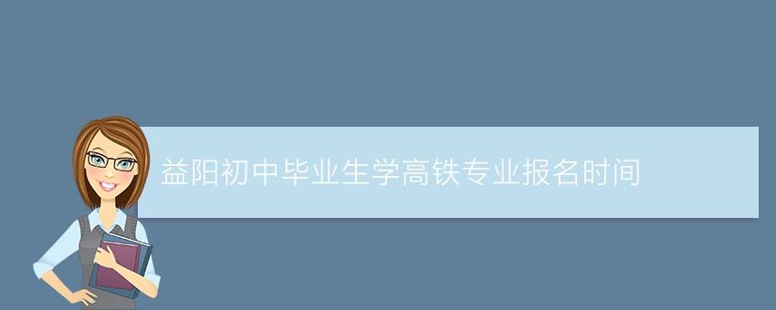 益阳初中毕业生学高铁专业报名时间