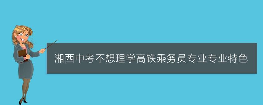 湘西中考不想理学高铁乘务员专业专业特色