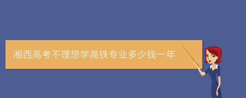 湘西高考不理想学高铁专业多少钱一年