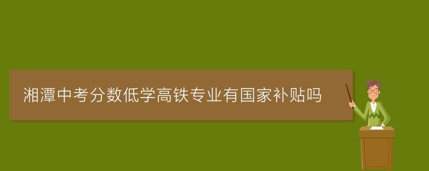 湘潭中考分数低学高铁专业有国家补贴吗