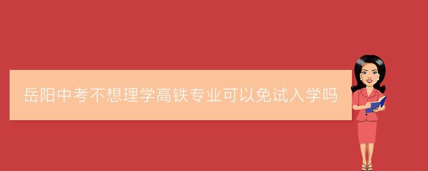 岳阳中考不想理学高铁专业可以免试入学吗