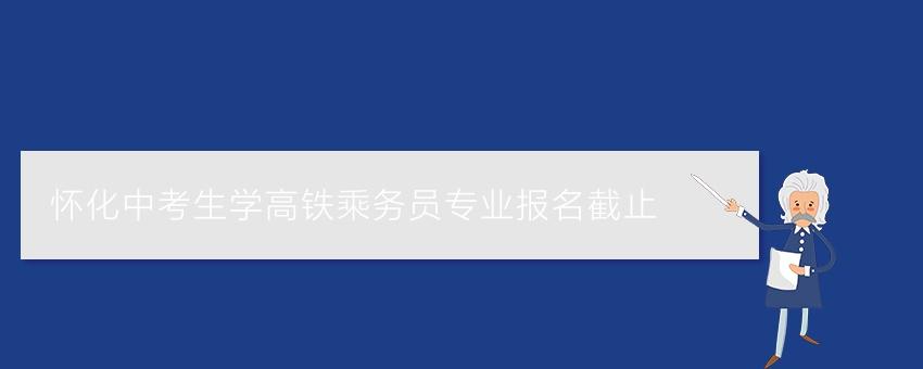 怀化中考生学高铁乘务员专业报名截止