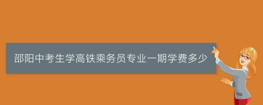 邵阳中考生学高铁乘务员专业一期学费多少