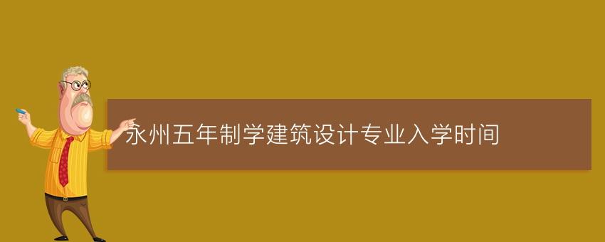 永州五年制学建筑设计专业入学时间