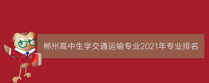 郴州高中生学交通运输专业2021年专业排名
