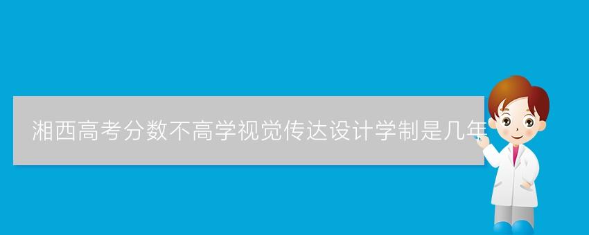 湘西高考分数不高学视觉传达设计学制是几年