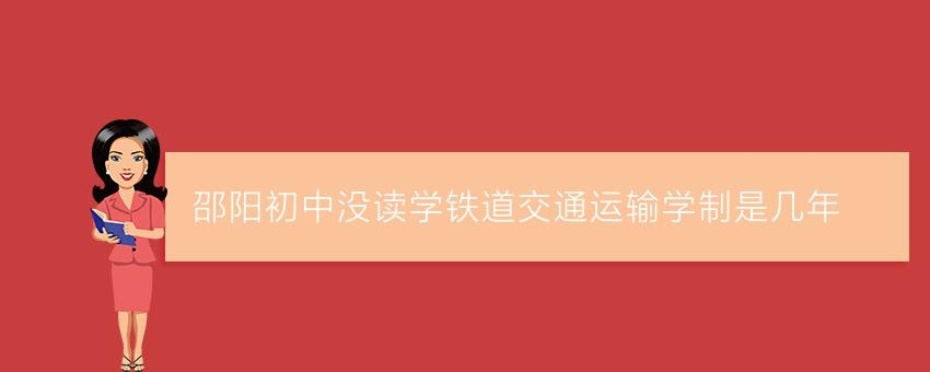 邵阳初中没读学铁道交通运输学制是几年