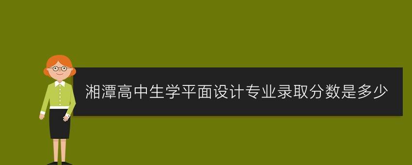 湘潭高中生学平面设计专业录取分数是多少