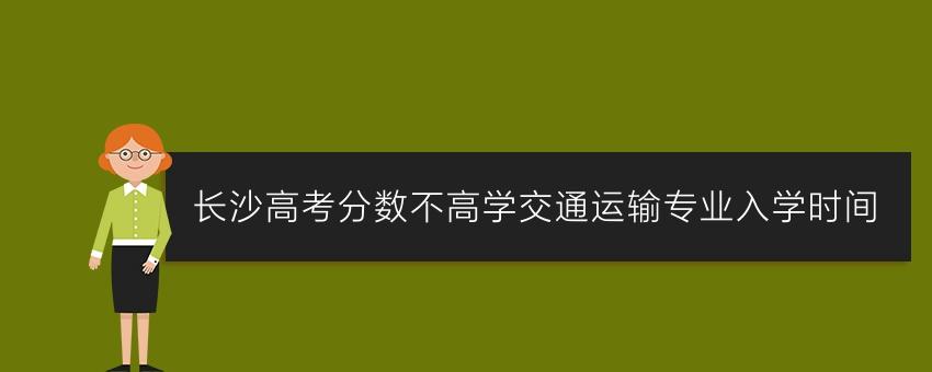 长沙高考分数不高学交通运输专业入学时间