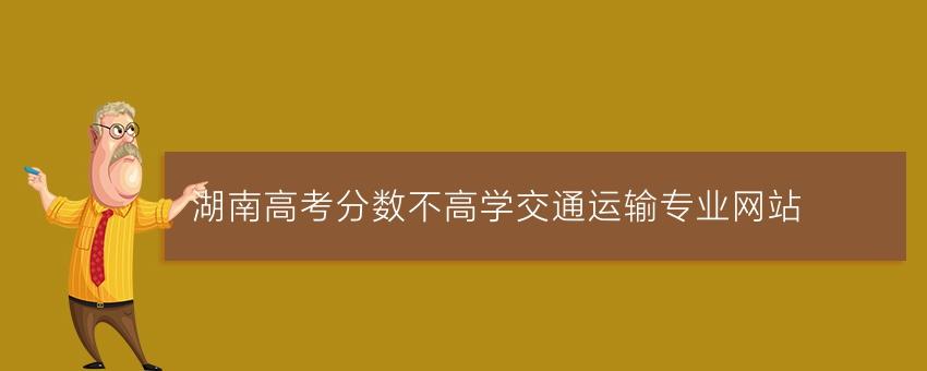 湖南高考分数不高学交通运输专业网站