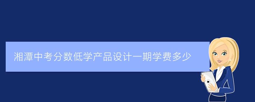湘潭中考分数低学产品设计一期学费多少