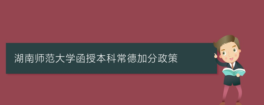 湖南师范大学函授本科常德加分政策