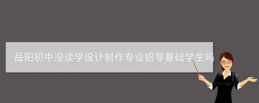 岳阳初中没读学设计制作专业招零基础学生吗