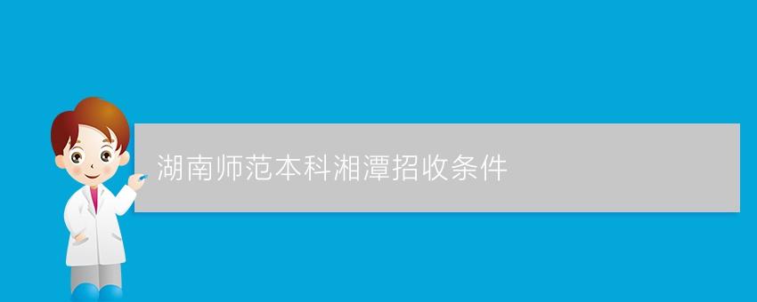 湖南师范业余本科湘潭招收条件