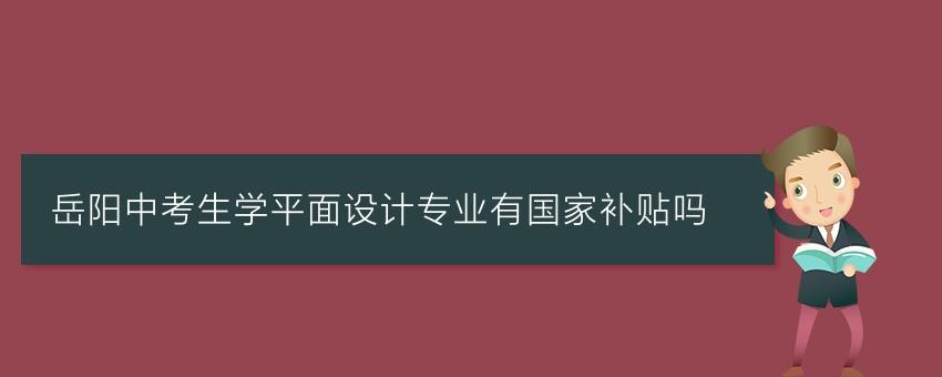 岳阳中考生学平面设计专业有国家补贴吗
