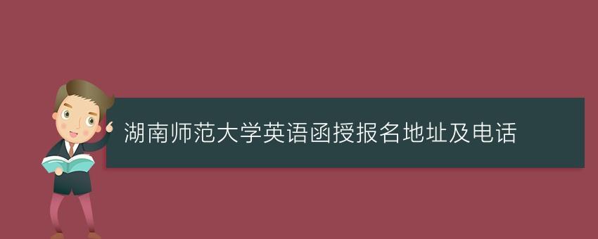 湖南师范大学英语函授报名地址及电话