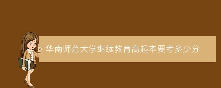 华南师范大学继续教育高起本要考多少分