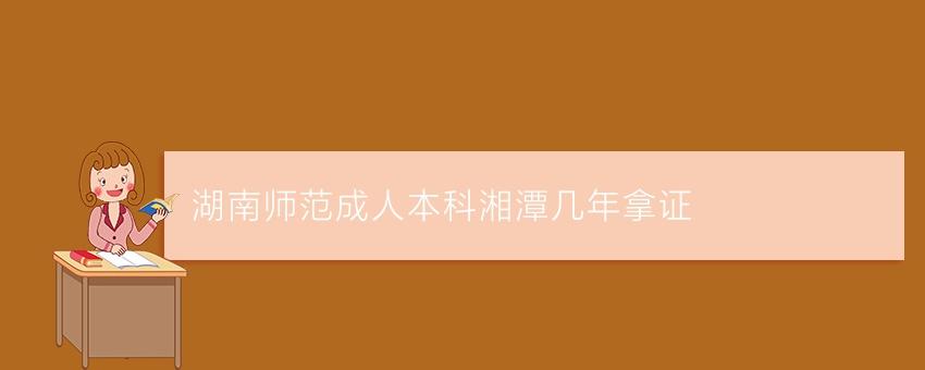 湖南师范成人本科湘潭几年拿证