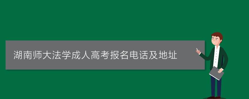 湖南师大法学成人高考报名电话及地址