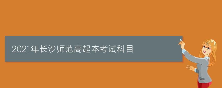2021年长沙师范高起本考试科目